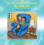 You Are a Powerful Creator, My Little One : Creating Happiness - Monica Iglesias