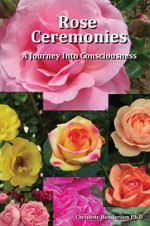 Rose Ceremonies : A Journey Into Consciousness - Christine Henderson PhD