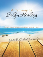 A Pathway to Self-Healing : 7-DAY PROGRAM TO HEAL YOUR LIFE! - R.H.N., Julie P. Corbeil