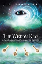 The Wisdom Keys : A Channeler's Quest Reveals Four Steps to Your Highest Self - Judi Thomases