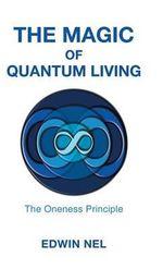 The Magic of Quantum Living : The Oneness Principle - Edwin Nel