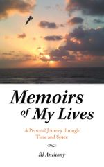 Memoirs of My Lives : A Personal Journey through Time and Space - RJ Anthony