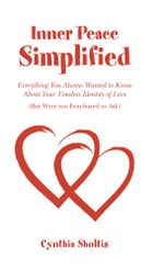 Inner Peace Simplified : Everything You Always Wanted to Know about Your Timeless Identity of Love (But Were Too Fear-Based to Ask) - Cynthia Sholtis