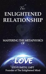 The Enlightened Relationship : MASTERING THE METAPHYSICS OF LOVE - Steve Smith LMFT