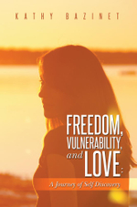 Freedom, Vulnerability, and Love : A Journey of Self Discovery - Kathy Bazinet