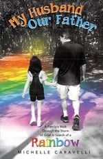 My Husband Our Father : A Family's Walk Through the Storm of Grief in Search of a Rainbow - Michelle Caravelli