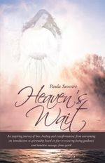 Heaven's Wait : An inspiring journey of fear, transformation and healing; from overcoming an introduction to spirituality based on fear to receiving lo - Paula Sevestre