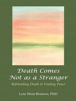 Death Comes Not as a Stranger : Befriending Death & Finding Peace - Lois West Bristow PhD