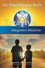 Creative Integrative Medicine : A Medical Doctor's Journey toward a New Vision for Health Care - Paul Drouin