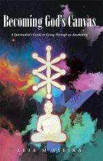 Becoming God's Canvas : A Spiritualist's Guide to Going Through an Awakening - Leia M. Vieira