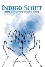 Indigo Scout : Come Closer, Your Purpose Is Calling - Arnette Lamoreaux