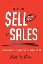 Taking the Sell Out of Sales : Discover How You Can Overcome the Fear of Selling - Natalie Klun