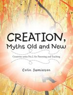 CREATION, Myths Old and New : Creativity series No.2. for Parenting and Teaching - Colin Jamieson
