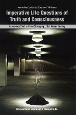 Imperative Life Questions of Truth and Consciousness : A Journey That Is Ever Changing...But Never Ending - Kevin McCorkle