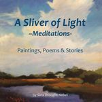 A Sliver of Light--Meditations : Paintings, Poems & Stories - Sara Drought Nebel