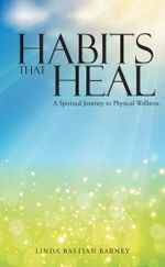 Habits That Heal : A Spiritual Journey to Physical Wellness - Linda Bastian Barney