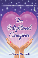 The Enlightened Caregiver : A Holistic Care Guide for You and Your Loved One - Tanna Marshall
