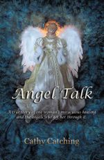 Angel Talk : A True Story of One Woman's Miraculous Healing and the Angels Who Got Her Through It - Cathy Catching