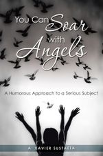 You Can Soar with Angels : A Humorous Approach to a Serious Subject - A. Xavier Sustaeta
