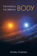 The Physical Body, the Spiritual Body - Ainsley Chalmers