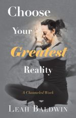 Choose Your Greatest Reality : A Channeled Work by Leah Baldwin - Leah Baldwin