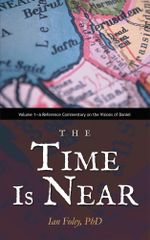 The Time Is Near : Volume 1-A Reference Commentary on the Visions of Daniel - Ian Foley PhD
