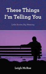 These Things I'm Telling You : Little Stories, Big Meaning - Leigh McRae