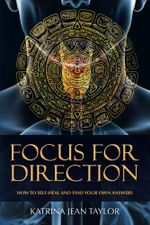 Focus for Direction : HOW TO SELF-HEAL AND FIND YOUR OWN ANSWERS - Katrina Jean Taylor