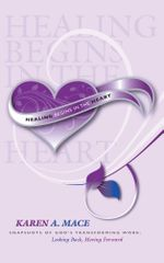 Healing Begins in the Heart : Snapshots of God's Transforming Work: Looking Back, Moving Forward - Karen A. Mace