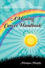 A Healing Cancer Handbook - Monique Murphy