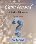 Calm beyond the Reef of Self-doubts : A Christian Testimony - Caroline Webb