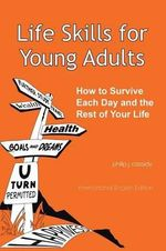 Life Skills for Young Adults : How to Survive Each Day and the Rest of Your Life - Philip J Cassidy