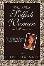 The Most Selfish Woman in America : How to Make Your Divorce the Best Thing That Ever Happened to You! - Christia Sale