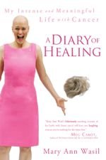 A Diary of Healing : My Intense and Meaningful Life with Cancer - Mary Ann Wasil