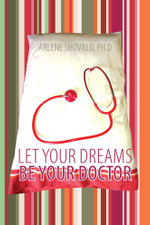 Let Your Dreams Be Your Doctor : Using Dreams to Diagnose and Treat Physical and Emotional Problems - Arlene Shovald Ph.D.