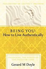 Being You : How to Live Authentically: Unlocking the Power of the Freedom Code and Incorporating the Philosophy of Adaptive Freedo - Gerard Doyle