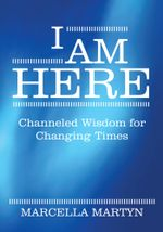 I AM HERE : Channeled Wisdom for Changing Times - Marcella Martyn