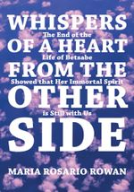 Whispers of a Heart From the Other Side : The end of the life of Betsabe showed that her immortal spirit is still with us - Maria Rosario Rowan