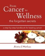 From Cancer to Wellness : The Forgotten Secrets - Kristine S. Matheson