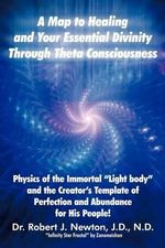 A Map to Healing and Your Essential Divinity Through Theta Consciousness : The Physics of the Immortal Light Body and the Creator's Template of Per - Dr Robert J Newton