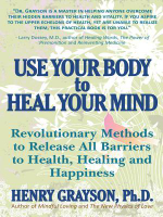 Use Your Body to Heal Your Mind : Revolutionary Methods to Release All Barriers to Health, Healing and Happiness - Henry Grayson Ph.D.