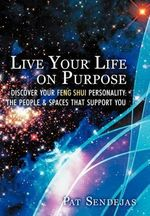 Live Your Life on Purpose : Discover Your Feng Shui Personality: the People & Spaces That Support You - Pat Sendejas