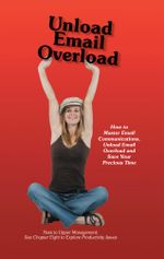 Unload Email Overload : How to Master Email Communications, Unload Email Overload and Save Your Precious Time! - Bob O'Hare