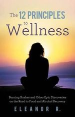 The 12 Principles to Wellness : Burning Bushes and Other Epic Discoveries on the Road to Food and Alcohol Recovery - Eleanor R.