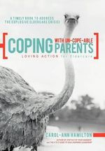 Coping with Un-cope-able Parents : LOVING ACTION for Eldercare - Carol-Ann Hamilton