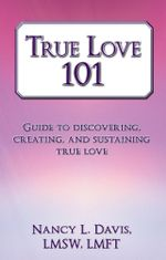 True Love 101 : Guide to discovering, creating, and sustaining true love - Nancy L. Davis LMSW LMFT