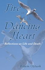Fire In The Dancing Heart : Reflections on Life and Death - Bikem Ozturk
