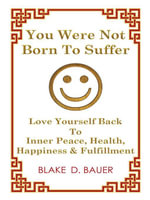 You Were Not Born To Suffer : Love Yourself Back To Inner Peace, Health, Happiness & Fulfillment - Blake D. Bauer