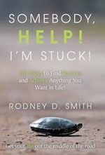 Somebody, Help! I'm Stuck! : 101 Ways to Find Success and Achieve Anything You Want in Life! - Rodney D Smith