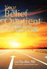 Your Belief Quotient : 7 Beliefs That Sabotage or Support Your Success - Lisa Van Allen Phd